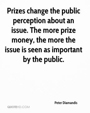 Peter Diamandis  - Prizes change the public perception about an issue. The more prize money, the more the issue is seen as important by the public.