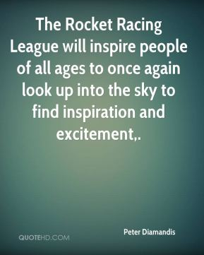 Peter Diamandis  - The Rocket Racing League will inspire people of all ages to once again look up into the sky to find inspiration and excitement.