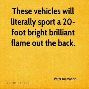 Peter Diamandis  - These vehicles will literally sport a 20-foot bright brilliant flame out the back.