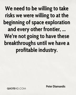 Peter Diamandis  - We need to be willing to take risks we were willing to at the beginning of space exploration and every other frontier, ... We're not going to have these breakthroughs until we have a profitable industry.