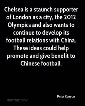 Peter Kenyon  - Chelsea is a staunch supporter of London as a city, the 2012 Olympics and also wants to continue to develop its football relations with China. These ideas could help promote and give benefit to Chinese football.
