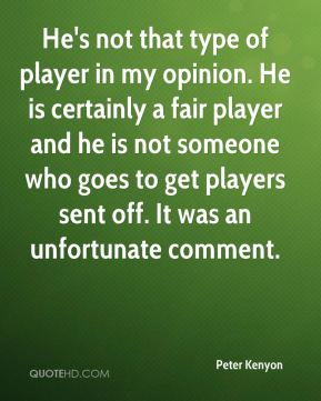 Peter Kenyon  - He's not that type of player in my opinion. He is certainly a fair player and he is not someone who goes to get players sent off. It was an unfortunate comment.