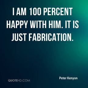 I am 100 percent happy with him. It is just fabrication.
