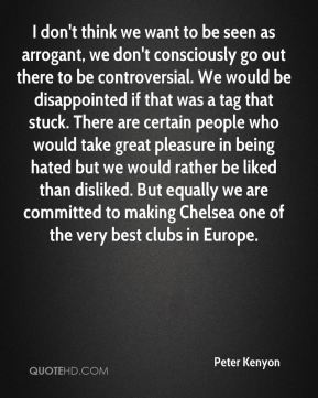 Peter Kenyon  - I don't think we want to be seen as arrogant, we don't consciously go out there to be controversial. We would be disappointed if that was a tag that stuck. There are certain people who would take great pleasure in being hated but we would rather be liked than disliked. But equally we are committed to making Chelsea one of the very best clubs in Europe.