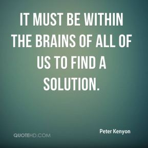 It must be within the brains of all of us to find a solution.