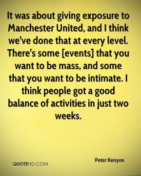 Peter Kenyon  - It was about giving exposure to Manchester United, and I think we've done that at every level. There's some [events] that you want to be mass, and some that you want to be intimate. I think people got a good balance of activities in just two weeks.