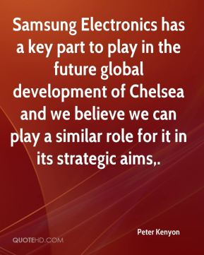 Peter Kenyon  - Samsung Electronics has a key part to play in the future global development of Chelsea and we believe we can play a similar role for it in its strategic aims.
