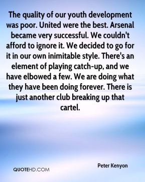 The quality of our youth development was poor. United were the best. Arsenal became very successful. We couldn't afford to ignore it. We decided to go for it in our own inimitable style. There's an element of playing catch-up, and we have elbowed a few. We are doing what they have been doing forever. There is just another club breaking up that cartel.