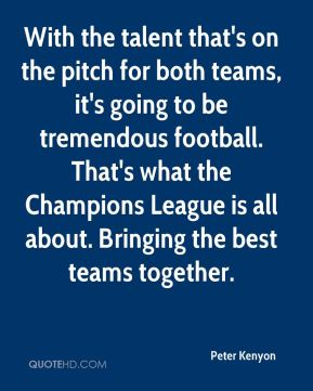 With the talent that's on the pitch for both teams, it's going to be tremendous football. That's what the Champions League is all about. Bringing the best teams together.