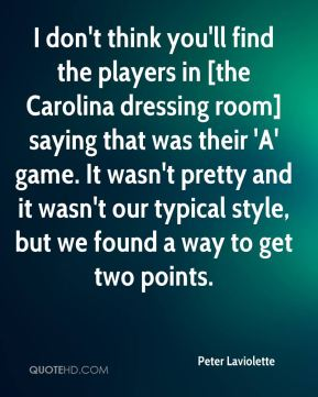 Peter Laviolette  - I don't think you'll find the players in [the Carolina dressing room] saying that was their 'A' game. It wasn't pretty and it wasn't our typical style, but we found a way to get two points.
