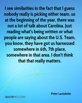 Peter Laviolette  - I see similarities in the fact that I guess nobody really is picking either team, so at the beginning of the year, there was not a lot of talk about Carolina. Just reading what's being written or what people are saying about the U.S. Team, you know, they have got us harnessed somewhere in 6th, 7th place, somewhere in that area. I don't think that that really matters.