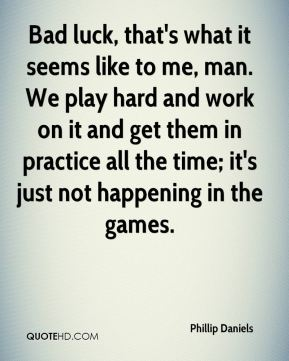 Phillip Daniels  - Bad luck, that's what it seems like to me, man. We play hard and work on it and get them in practice all the time; it's just not happening in the games.