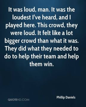 Phillip Daniels  - It was loud, man. It was the loudest I've heard, and I played here. This crowd, they were loud. It felt like a lot bigger crowd than what it was. They did what they needed to do to help their team and help them win.