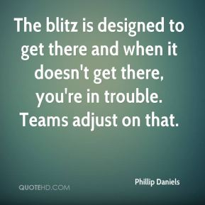 Phillip Daniels  - The blitz is designed to get there and when it doesn't get there, you're in trouble. Teams adjust on that.
