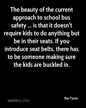 Rae Tyson  - The beauty of the current approach to school bus safety ... is that it doesn't require kids to do anything but be in their seats. If you introduce seat belts, there has to be someone making sure the kids are buckled in.
