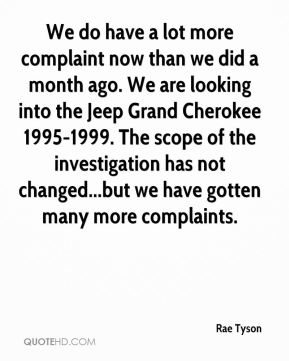 Rae Tyson  - We do have a lot more complaint now than we did a month ago. We are looking into the Jeep Grand Cherokee 1995-1999. The scope of the investigation has not changed...but we have gotten many more complaints.
