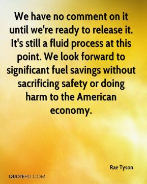 Rae Tyson  - We have no comment on it until we're ready to release it. It's still a fluid process at this point. We look forward to significant fuel savings without sacrificing safety or doing harm to the American economy.