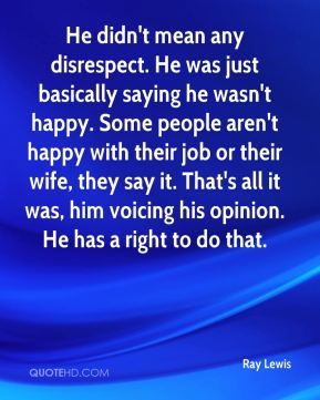Ray Lewis  - He didn't mean any disrespect. He was just basically saying he wasn't happy. Some people aren't happy with their job or their wife, they say it. That's all it was, him voicing his opinion. He has a right to do that.