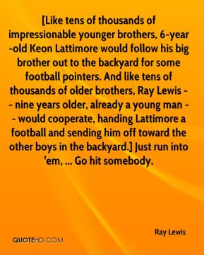 Ray Lewis  - [Like tens of thousands of impressionable younger brothers, 6-year-old Keon Lattimore would follow his big brother out to the backyard for some football pointers. And like tens of thousands of older brothers, Ray Lewis -- nine years older, already a young man -- would cooperate, handing Lattimore a football and sending him off toward the other boys in the backyard.] Just run into 'em, ... Go hit somebody.