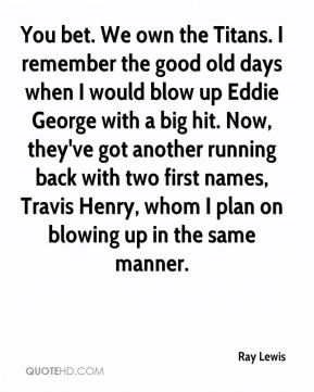 Ray Lewis  - You bet. We own the Titans. I remember the good old days when I would blow up Eddie George with a big hit. Now, they've got another running back with two first names, Travis Henry, whom I plan on blowing up in the same manner.