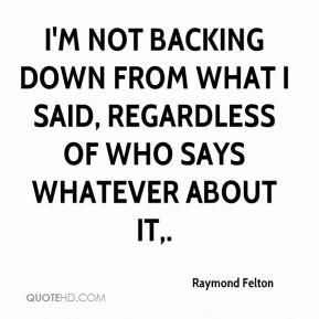 Raymond Felton  - I'm not backing down from what I said, regardless of who says whatever about it.