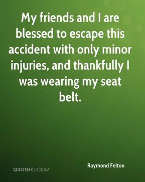 Raymond Felton  - My friends and I are blessed to escape this accident with only minor injuries, and thankfully I was wearing my seat belt.