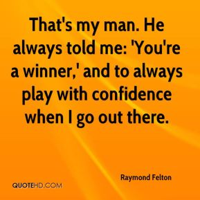Raymond Felton  - That's my man. He always told me: 'You're a winner,' and to always play with confidence when I go out there.