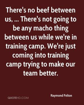 There's no beef between us, ... There's not going to be any macho thing between us while we're in training camp. We're just coming into training camp trying to make our team better.