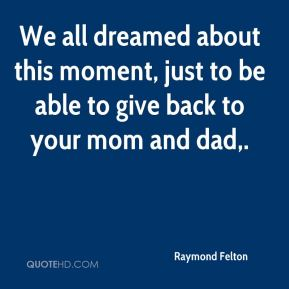 Raymond Felton  - We all dreamed about this moment, just to be able to give back to your mom and dad.