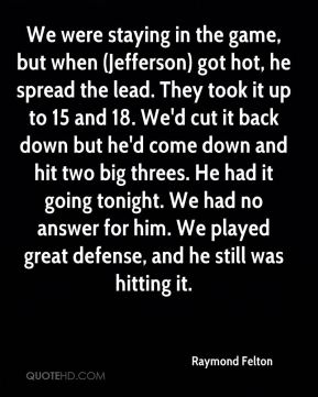 We were staying in the game, but when (Jefferson) got hot, he spread the lead. They took it up to 15 and 18. We'd cut it back down but he'd come down and hit two big threes. He had it going tonight. We had no answer for him. We played great defense, and he still was hitting it.