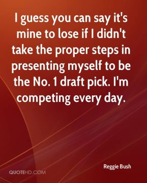 Reggie Bush  - I guess you can say it's mine to lose if I didn't take the proper steps in presenting myself to be the No. 1 draft pick. I'm competing every day.