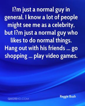 Reggie Bush  - I?m just a normal guy in general. I know a lot of people might see me as a celebrity, but I?m just a normal guy who likes to do normal things. Hang out with his friends ... go shopping ... play video games.
