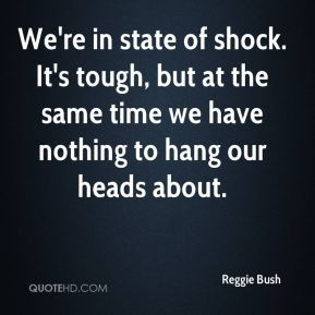 Reggie Bush  - We're in state of shock. It's tough, but at the same time we have nothing to hang our heads about.