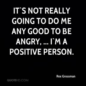 Rex Grossman  - It`s not really going to do me any good to be angry, ... I`m a positive person.