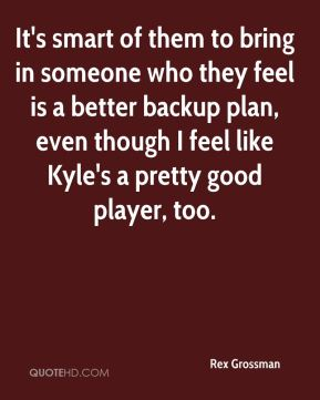 Rex Grossman  - It's smart of them to bring in someone who they feel is a better backup plan, even though I feel like Kyle's a pretty good player, too.