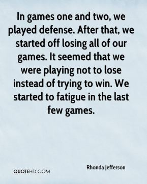 In games one and two, we played defense. After that, we started off losing all of our games. It seemed that we were playing not to lose instead of trying to win. We started to fatigue in the last few games.