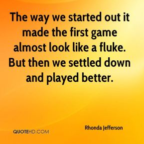 Rhonda Jefferson  - The way we started out it made the first game almost look like a fluke. But then we settled down and played better.