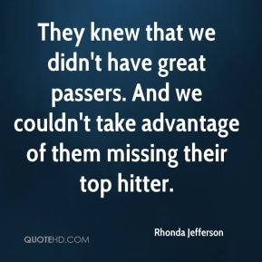 They knew that we didn't have great passers. And we couldn't take advantage of them missing their top hitter.