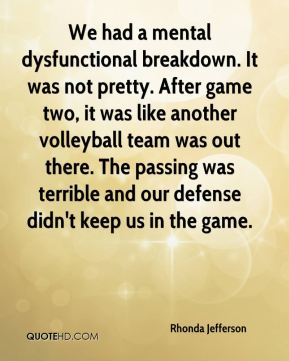 Rhonda Jefferson  - We had a mental dysfunctional breakdown. It was not pretty. After game two, it was like another volleyball team was out there. The passing was terrible and our defense didn't keep us in the game.
