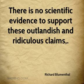Richard Blumenthal  - There is no scientific evidence to support these outlandish and ridiculous claims.