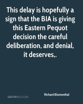 Richard Blumenthal  - This delay is hopefully a sign that the BIA is giving this Eastern Pequot decision the careful deliberation, and denial, it deserves.