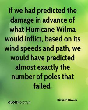 Richard Brown  - If we had predicted the damage in advance of what Hurricane Wilma would inflict, based on its wind speeds and path, we would have predicted almost exactly the number of poles that failed.