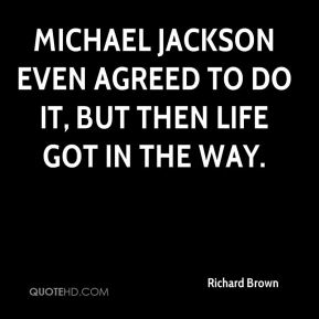 Richard Brown  - Michael Jackson even agreed to do it, but then life got in the way.