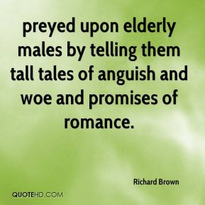 Richard Brown  - preyed upon elderly males by telling them tall tales of anguish and woe and promises of romance.