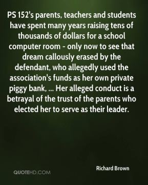 Richard Brown  - PS 152's parents, teachers and students have spent many years raising tens of thousands of dollars for a school computer room - only now to see that dream callously erased by the defendant, who allegedly used the association's funds as her own private piggy bank, ... Her alleged conduct is a betrayal of the trust of the parents who elected her to serve as their leader.