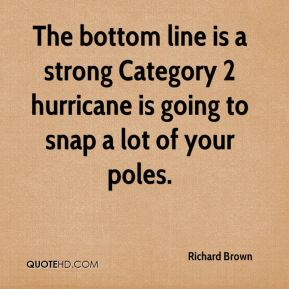 Richard Brown  - The bottom line is a strong Category 2 hurricane is going to snap a lot of your poles.