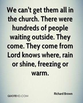 Richard Brown  - We can't get them all in the church. There were hundreds of people waiting outside. They come. They come from Lord knows where, rain or shine, freezing or warm.
