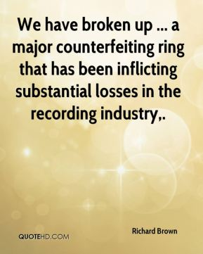 Richard Brown  - We have broken up ... a major counterfeiting ring that has been inflicting substantial losses in the recording industry.