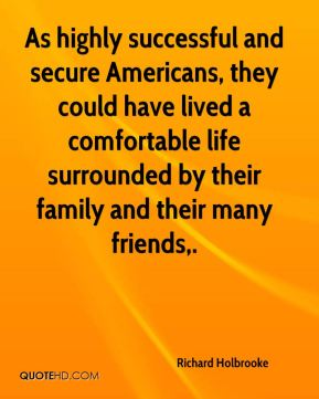 Richard Holbrooke  - As highly successful and secure Americans, they could have lived a comfortable life surrounded by their family and their many friends.