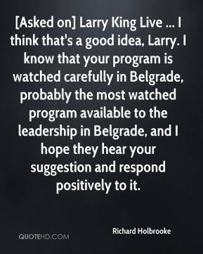 Richard Holbrooke  - [Asked on] Larry King Live ... I think that's a good idea, Larry. I know that your program is watched carefully in Belgrade, probably the most watched program available to the leadership in Belgrade, and I hope they hear your suggestion and respond positively to it.